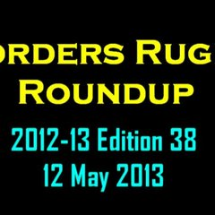 BORDERS RUGBY ROUNDUP EDITION 38 - 12.5.13